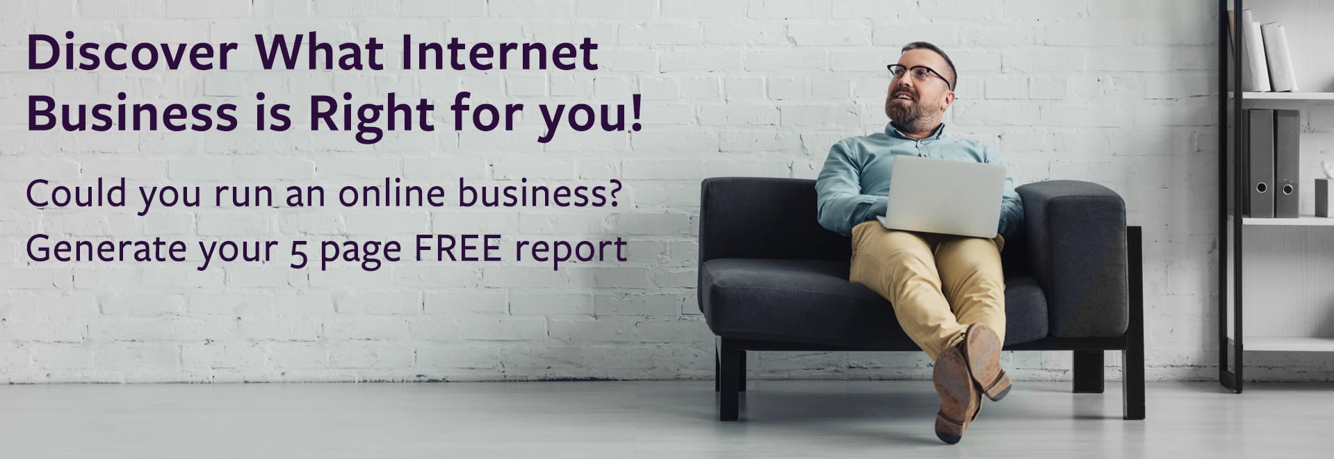Discover What Internet Business is Right for you! Complete our short questionnaire. Generate your 5 page FREE report.